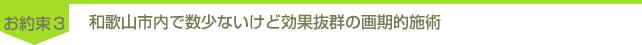 約束3「和歌山市内で数少ないけど効果抜群の画期的施術」